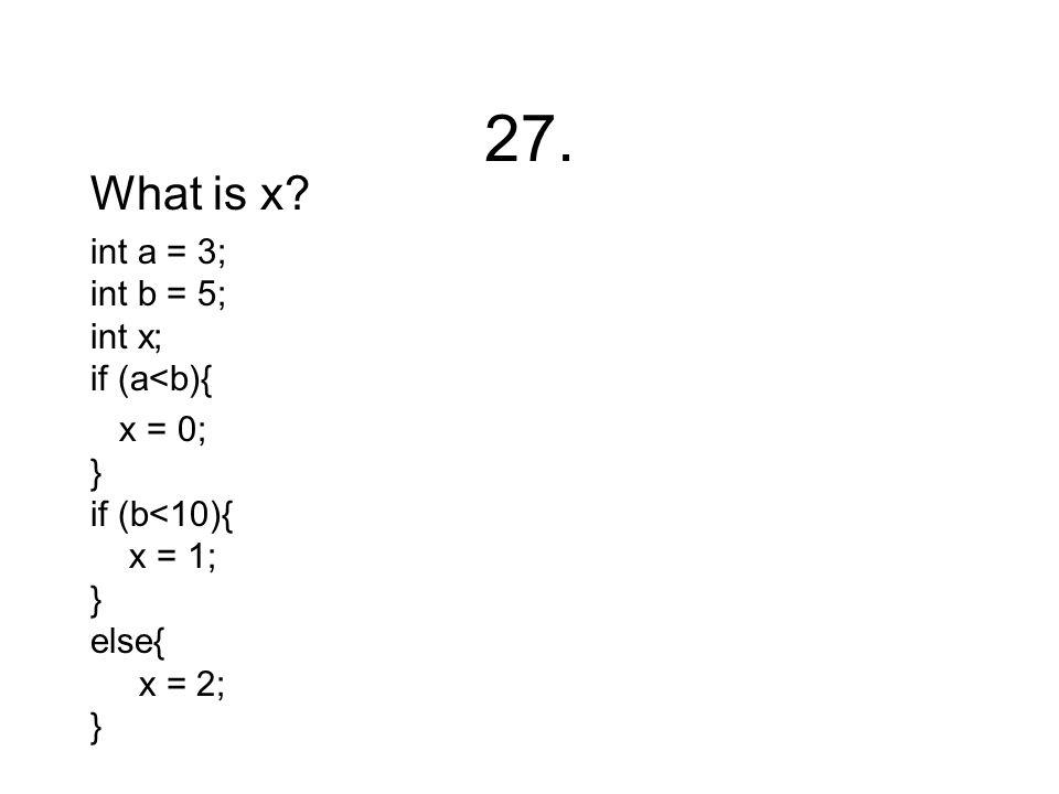 27. What is x? int a = 3; int b = 5; int x; if (a<b){ x = 0; } if (b<10){ x = 1; } else{ x = 2; }