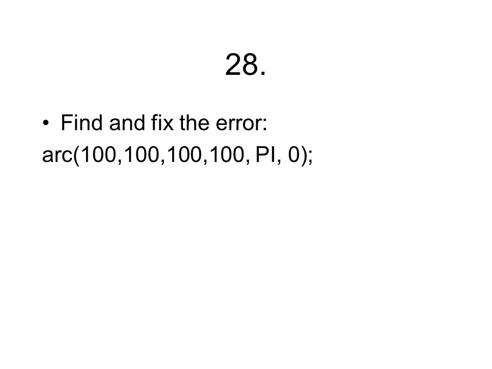 28. Find and fix the error: arc(100,100,100,100, PI, 0);