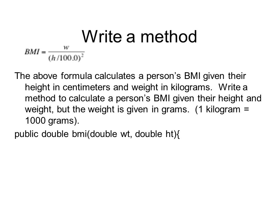 Write a method The above formula calculates a person's BMI given their height in centimeters and weight in kilograms.