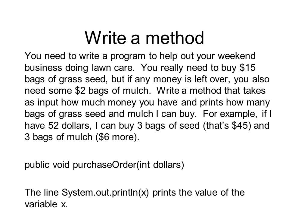 Write a method You need to write a program to help out your weekend business doing lawn care. You really need to buy $15 bags of grass seed, but if an