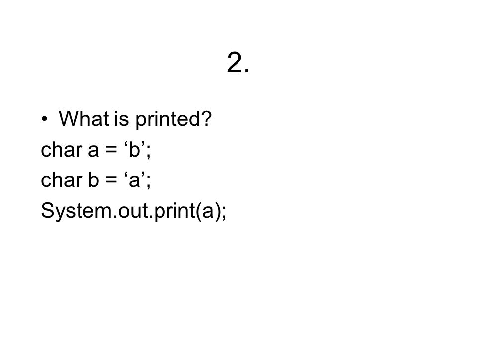 2. What is printed? char a = 'b'; char b = 'a'; System.out.print(a);