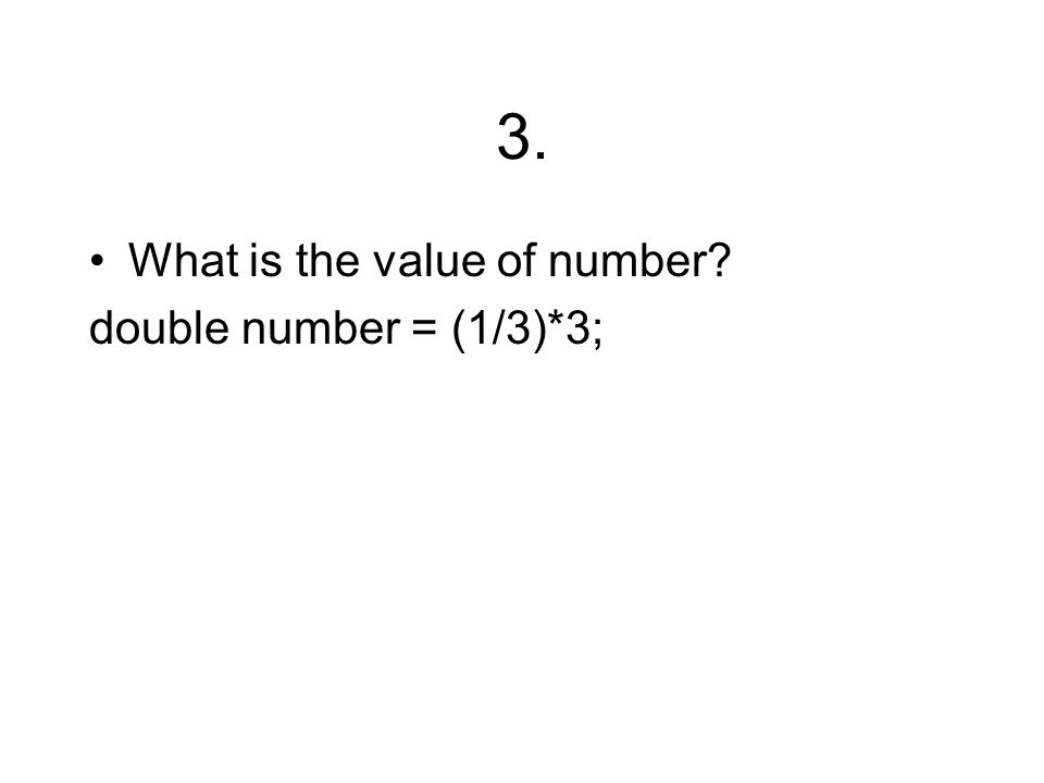 3. What is the value of number? double number = (1/3)*3;