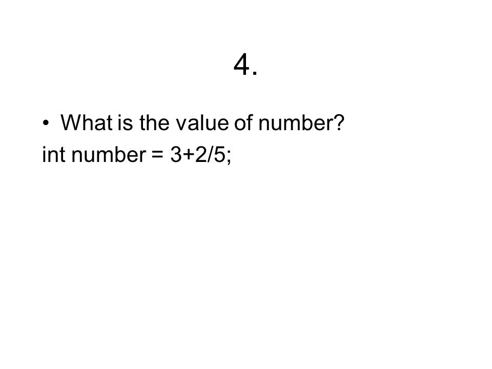4. What is the value of number int number = 3+2/5;