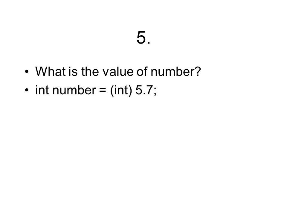 5. What is the value of number int number = (int) 5.7;