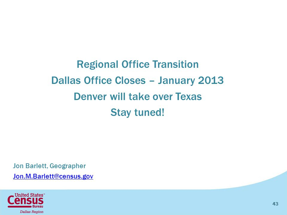 43 Jon Barlett, Geographer Jon.M.Barlett@census.gov Regional Office Transition Dallas Office Closes – January 2013 Denver will take over Texas Stay tuned!