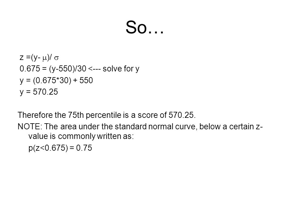 So… z =(y-  )/  0.675 = (y-550)/30 <--- solve for y y = (0.675*30) + 550 y = 570.25 Therefore the 75th percentile is a score of 570.25.