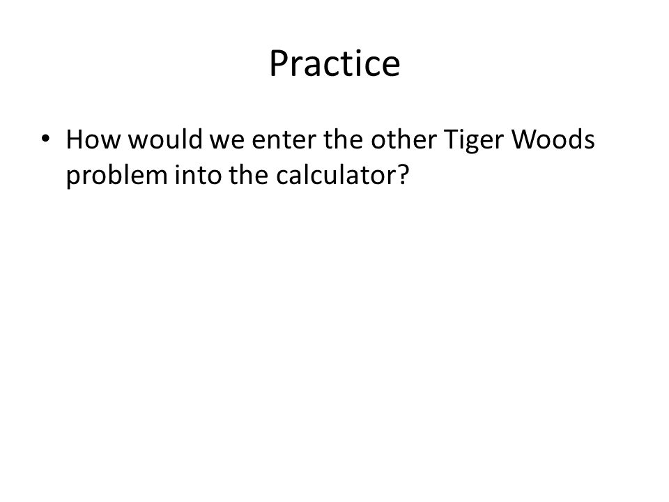 Practice How would we enter the other Tiger Woods problem into the calculator?