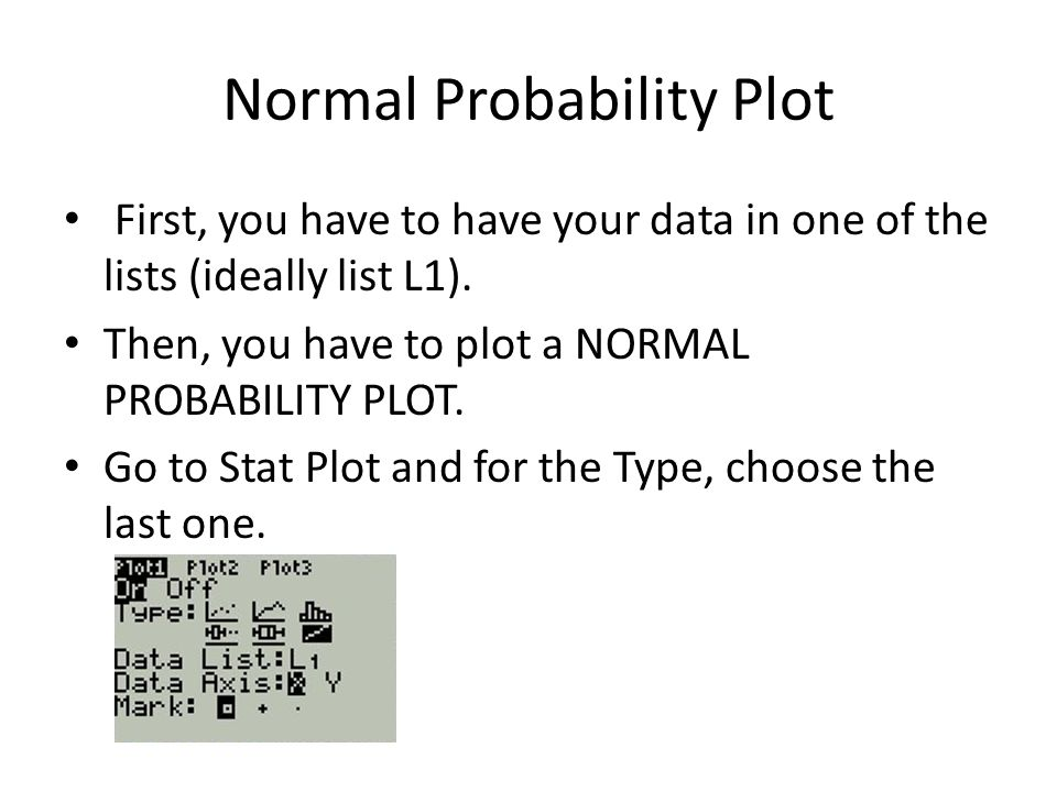 Normal Probability Plot First, you have to have your data in one of the lists (ideally list L1).