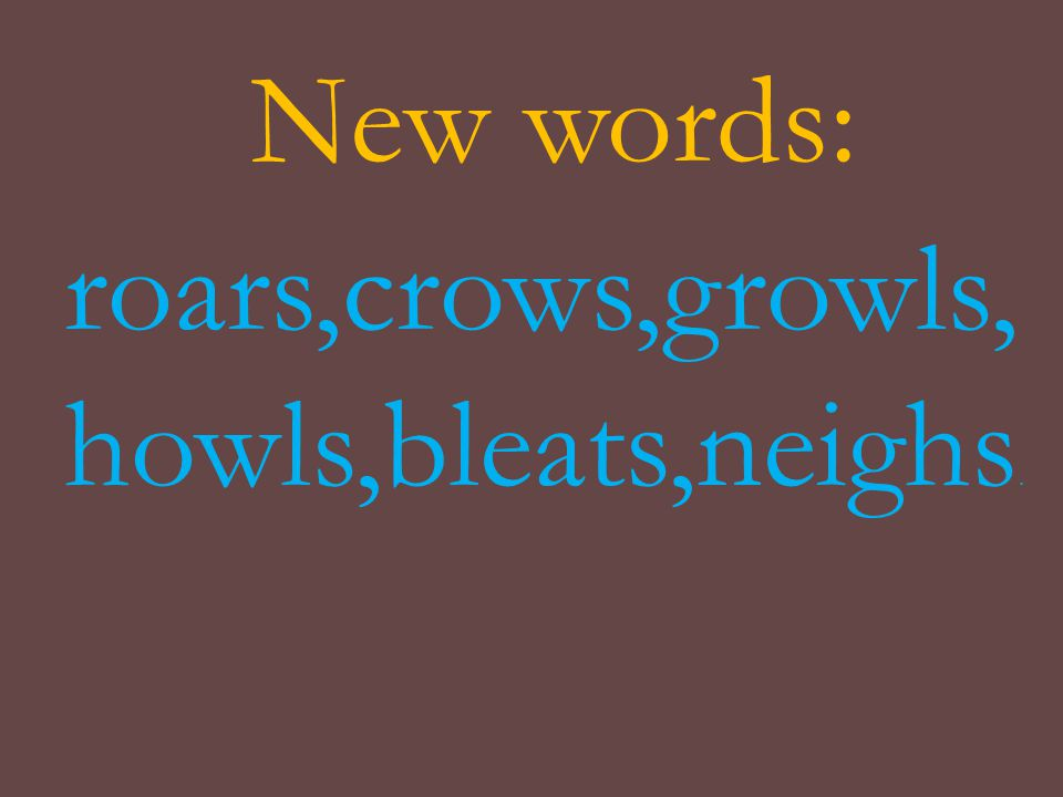 New words: roars,crows,growls, howls,bleats,neighs.
