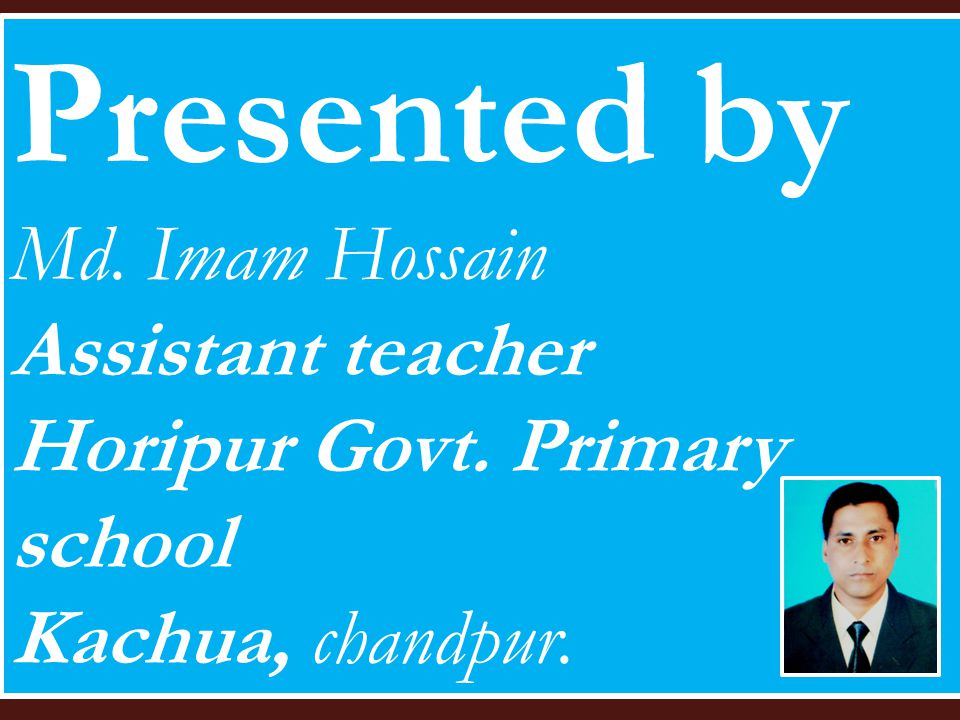 Presented by Md. Imam Hossain Assistant teacher Horipur Govt. Primary school Kachua, chandpur.