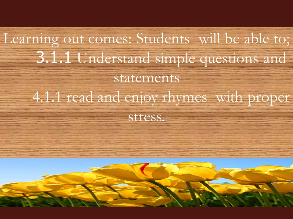 Learning out comes: Students will be able to; 3.1.1 Understand simple questions and statements 4.1.1 read and enjoy rhymes with proper stress.