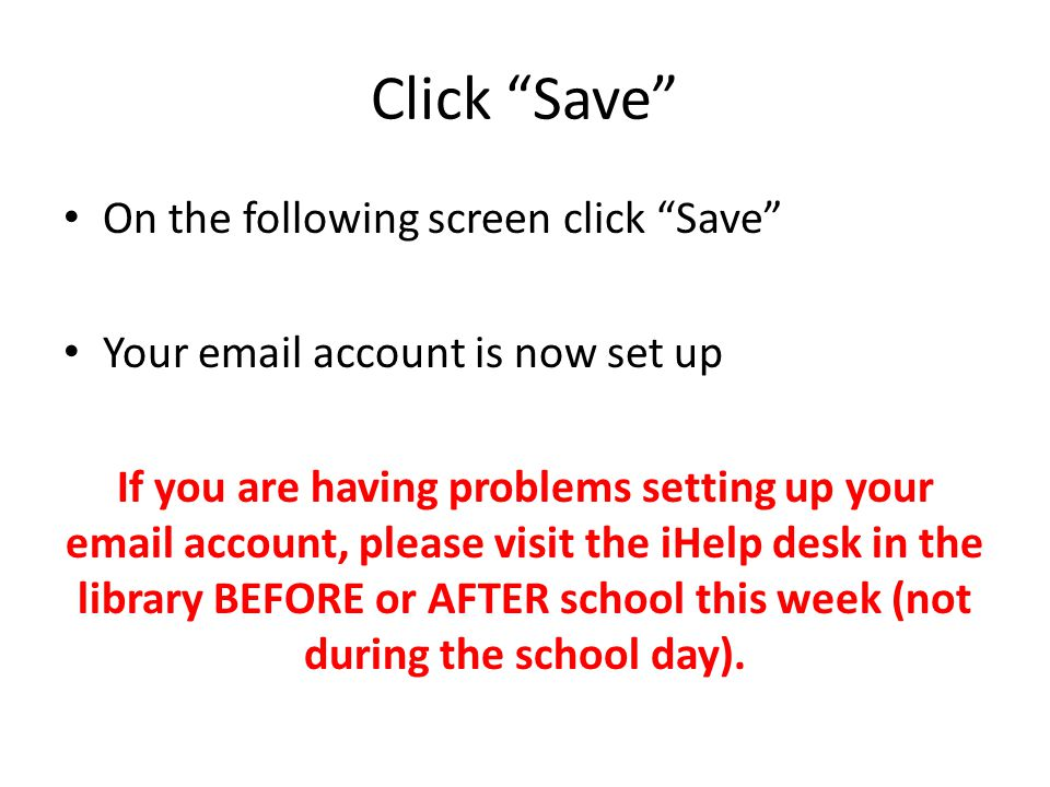Click Save On the following screen click Save Your email account is now set up If you are having problems setting up your email account, please visit the iHelp desk in the library BEFORE or AFTER school this week (not during the school day).
