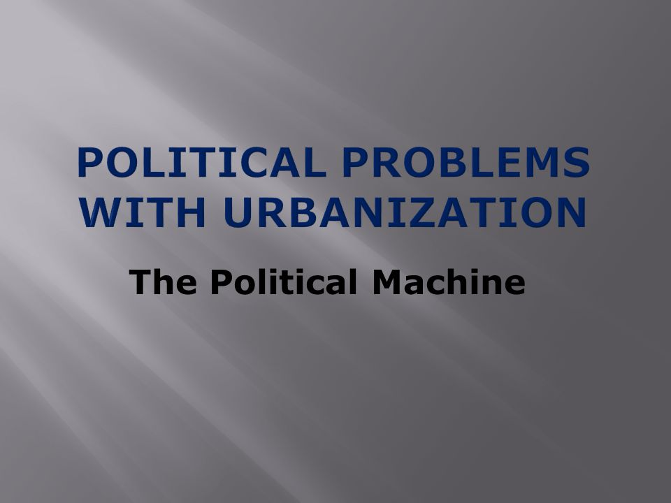  Urban problems such as crime and poor sanitation led people to give control of local governments to political machines  Political Machines  An organization of professional politicians  They made cities run better, but were involved in a lot of corrupt activities  Offered services to voters and businesses in exchange for political support and $$