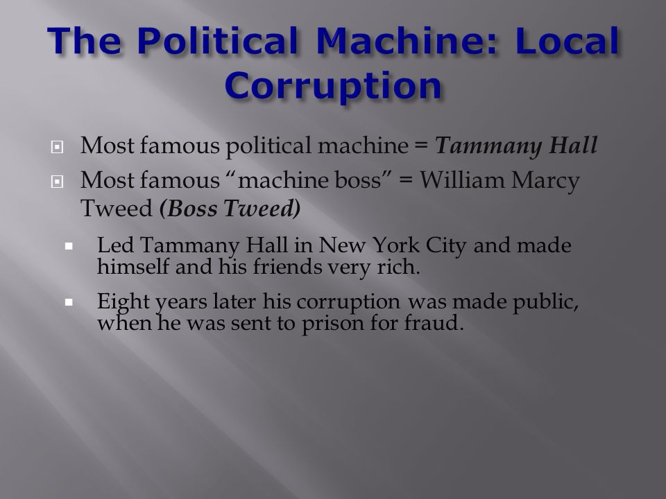  Most famous political machine = Tammany Hall  Most famous machine boss = William Marcy Tweed (Boss Tweed)  Led Tammany Hall in New York City and made himself and his friends very rich.