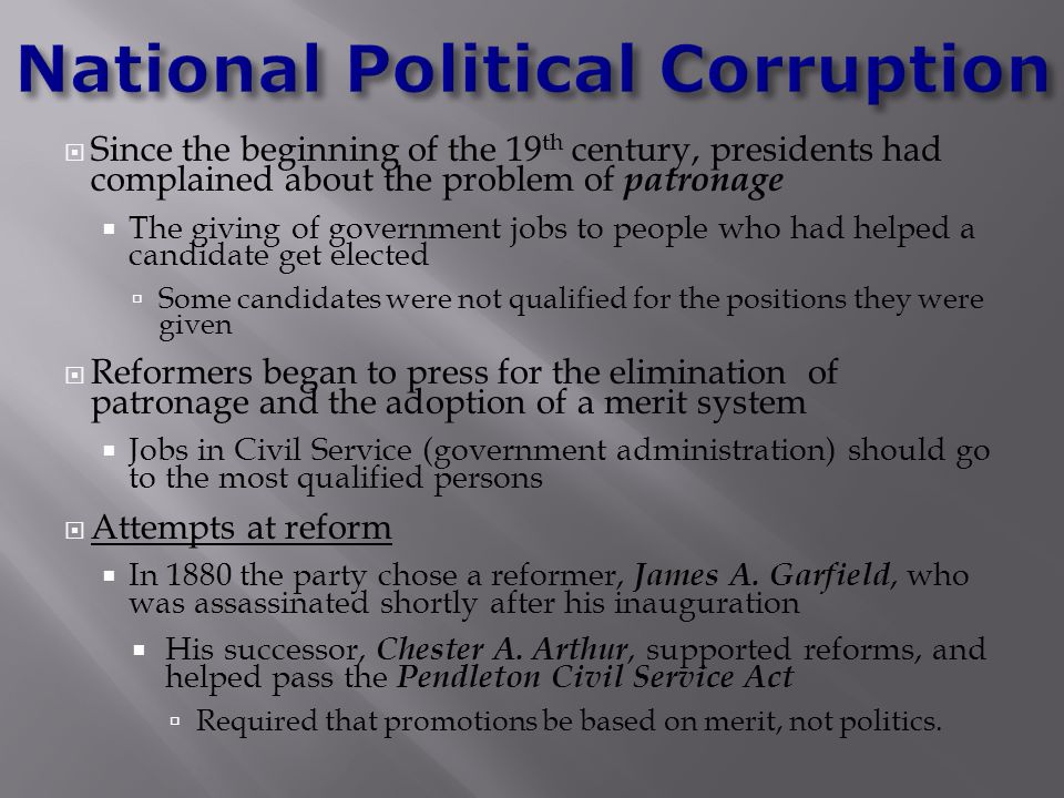  Since the beginning of the 19 th century, presidents had complained about the problem of patronage  The giving of government jobs to people who had helped a candidate get elected  Some candidates were not qualified for the positions they were given  Reformers began to press for the elimination of patronage and the adoption of a merit system  Jobs in Civil Service (government administration) should go to the most qualified persons  Attempts at reform  In 1880 the party chose a reformer, James A.