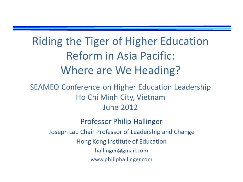 Professor Philip Hallinger Joseph Lau Chair Professor of Leadership and Change Hong Kong Institute of Education hallinger@gmail.com www.philiphallinger.com Riding the Tiger of Higher Education Reform in Asia Pacific: Where are We Heading.