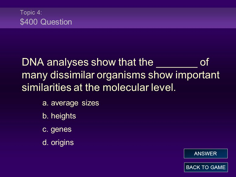 Topic 4: $400 Question DNA analyses show that the _______ of many dissimilar organisms show important similarities at the molecular level.