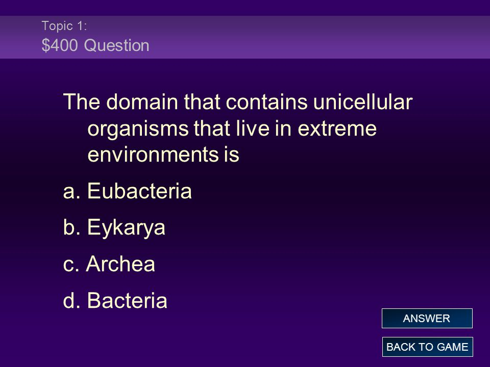 Topic 1: $400 Question The domain that contains unicellular organisms that live in extreme environments is a.
