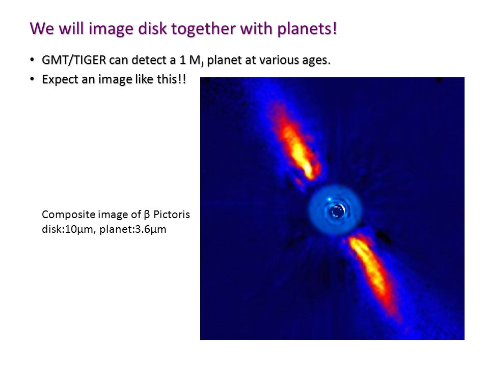 We will image disk together with planets. GMT/TIGER can detect a 1 M J planet at various ages.