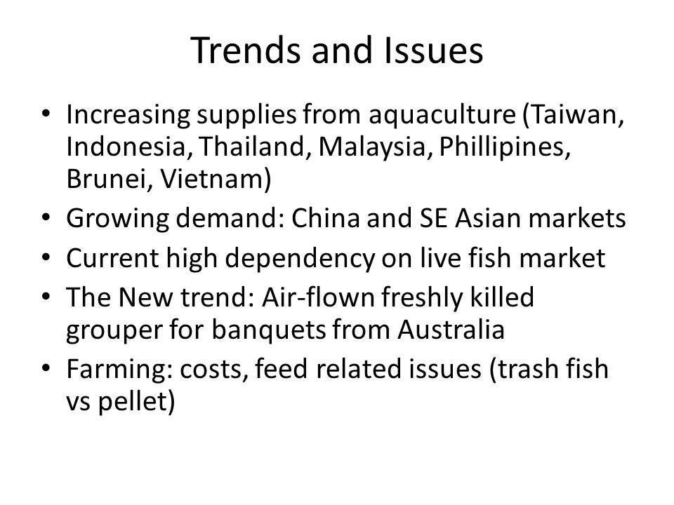 Trends and Issues Increasing supplies from aquaculture (Taiwan, Indonesia, Thailand, Malaysia, Phillipines, Brunei, Vietnam) Growing demand: China and SE Asian markets Current high dependency on live fish market The New trend: Air-flown freshly killed grouper for banquets from Australia Farming: costs, feed related issues (trash fish vs pellet)