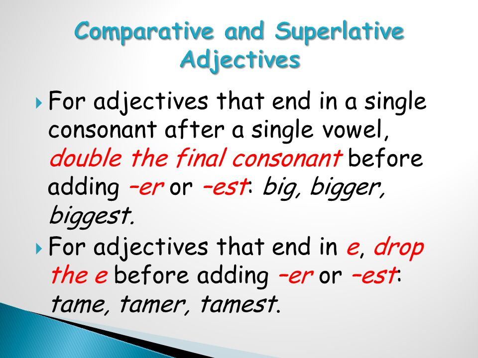  For adjectives that end in a single consonant after a single vowel, double the final consonant before adding –er or –est: big, bigger, biggest.