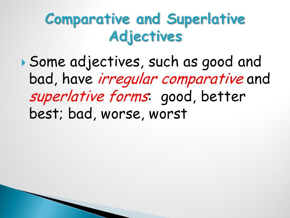  Some adjectives, such as good and bad, have irregular comparative and superlative forms: good, better best; bad, worse, worst