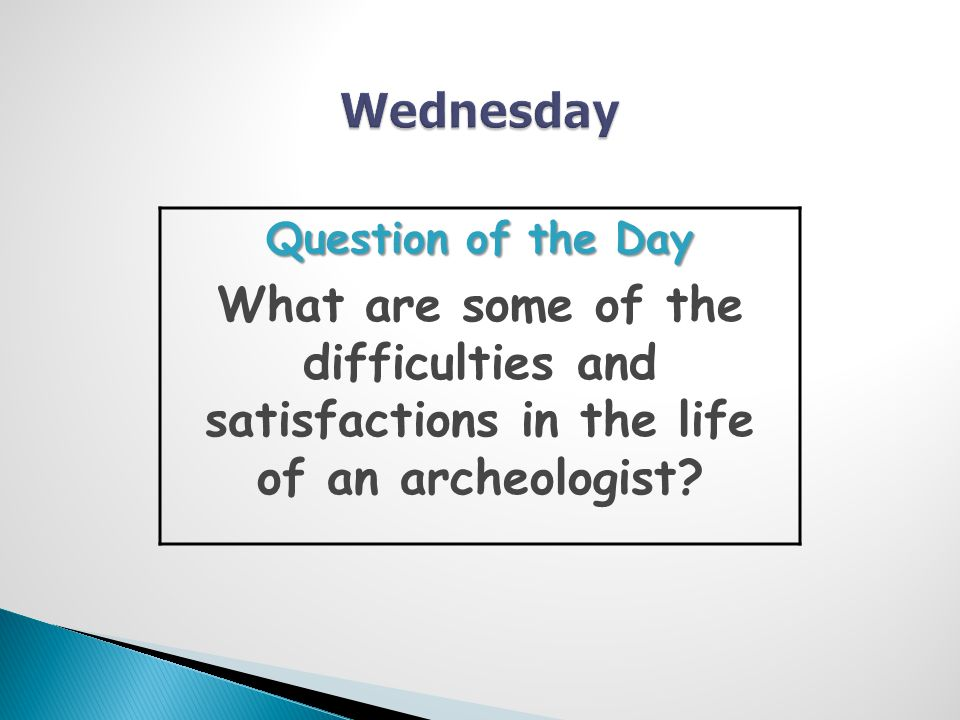 Question of the Day What are some of the difficulties and satisfactions in the life of an archeologist
