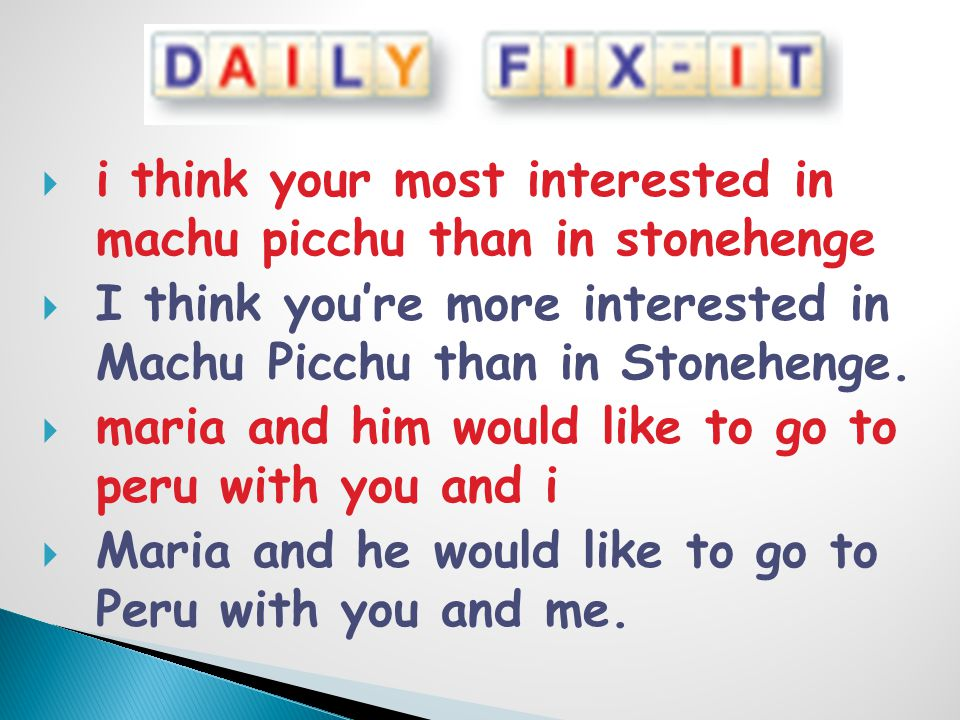  i think your most interested in machu picchu than in stonehenge  I think you're more interested in Machu Picchu than in Stonehenge.