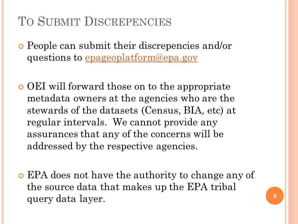 T O S UBMIT D ISCREPENCIES People can submit their discrepencies and/or questions to epageoplatform@epa.govepageoplatform@epa.gov OEI will forward those on to the appropriate metadata owners at the agencies who are the stewards of the datasets (Census, BIA, etc) at regular intervals.