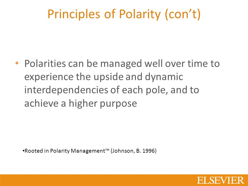 Principles of Polarity (con't) Polarities can be managed well over time to experience the upside and dynamic interdependencies of each pole, and to achieve a higher purpose Rooted in Polarity Management™ (Johnson, B.