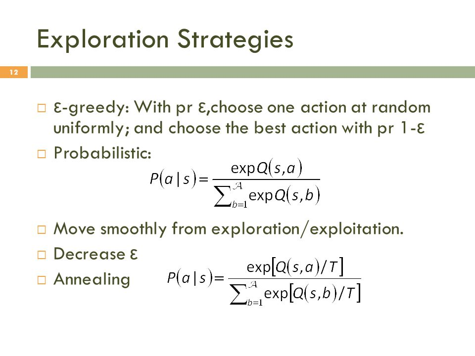 Exploration Strategies 12  ε -greedy: With pr ε,choose one action at random uniformly; and choose the best action with pr 1- ε  Probabilistic:  Move smoothly from exploration/exploitation.