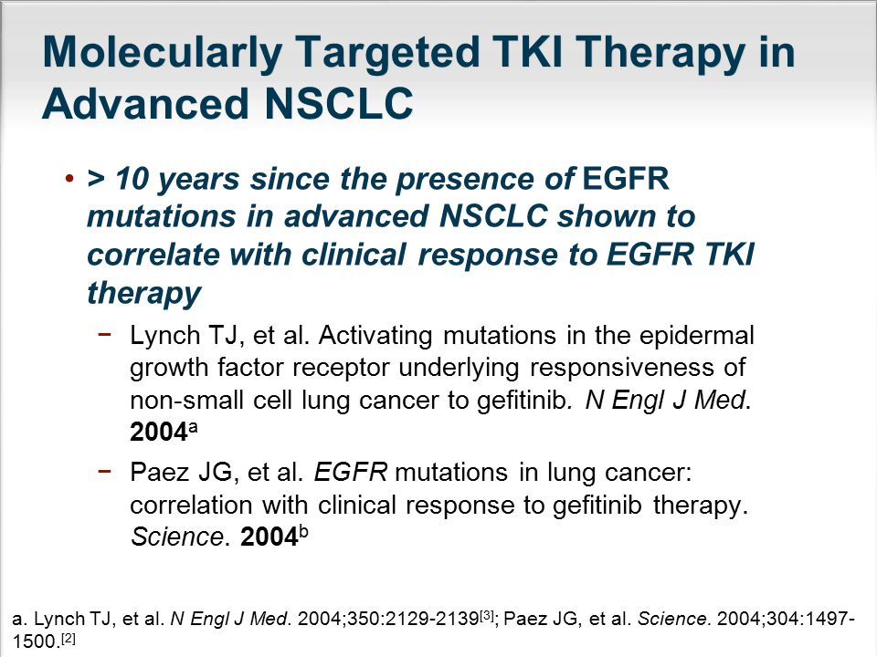EGFR Mutations and EGFR TKI Therapy in Advanced NSCLC Approximate distribution and frequency of EGFR mutations in advanced NSCLC a In the first-line setting, erlotinib (first-generation EGFR TKI) and afatinib (second-generation EGFR TKI) are FDA approved for use in patients with advanced NSCLC with tumors characterized by EGFR-sensitizing mutations b,c −EGFR exon 19 deletion −EGFR exon 21 (L858R) substitution mutations a.
