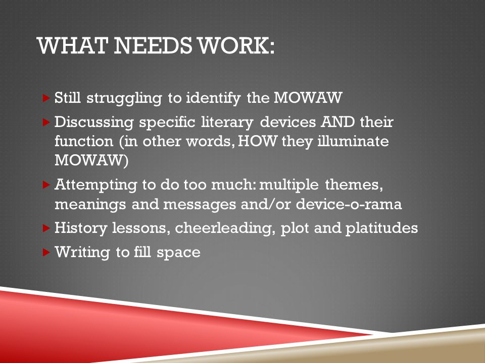 WHAT NEEDS WORK:  Still struggling to identify the MOWAW  Discussing specific literary devices AND their function (in other words, HOW they illuminate MOWAW)  Attempting to do too much: multiple themes, meanings and messages and/or device-o-rama  History lessons, cheerleading, plot and platitudes  Writing to fill space