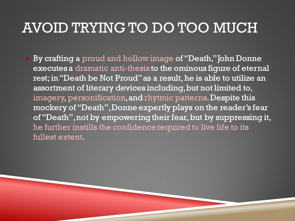 AVOID TRYING TO DO TOO MUCH  By crafting a proud and hollow image of Death, John Donne executes a dramatic anti-thesis to the ominous figure of eternal rest; in Death be Not Proud as a result, he is able to utilize an assortment of literary devices including, but not limited to, imagery, personification, and rhytmic patterns.