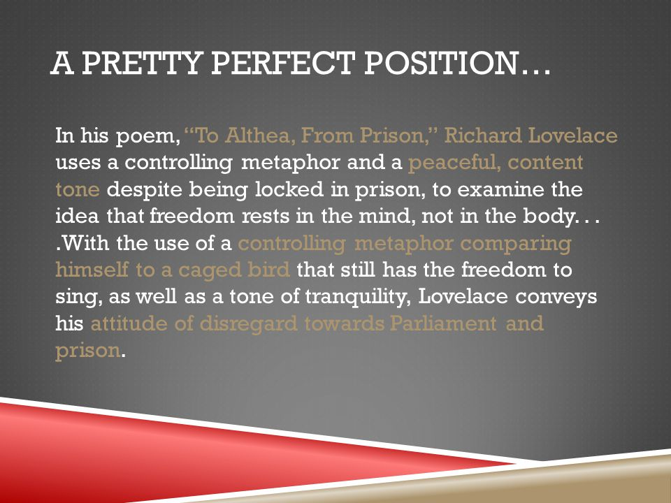 A PRETTY PERFECT POSITION… In his poem, To Althea, From Prison, Richard Lovelace uses a controlling metaphor and a peaceful, content tone despite being locked in prison, to examine the idea that freedom rests in the mind, not in the body....With the use of a controlling metaphor comparing himself to a caged bird that still has the freedom to sing, as well as a tone of tranquility, Lovelace conveys his attitude of disregard towards Parliament and prison.