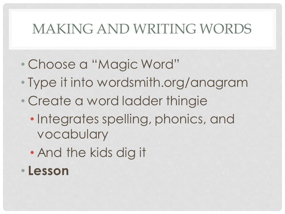 MAKING AND WRITING WORDS Choose a Magic Word Type it into wordsmith.org/anagram Create a word ladder thingie Integrates spelling, phonics, and vocabulary And the kids dig it Lesson