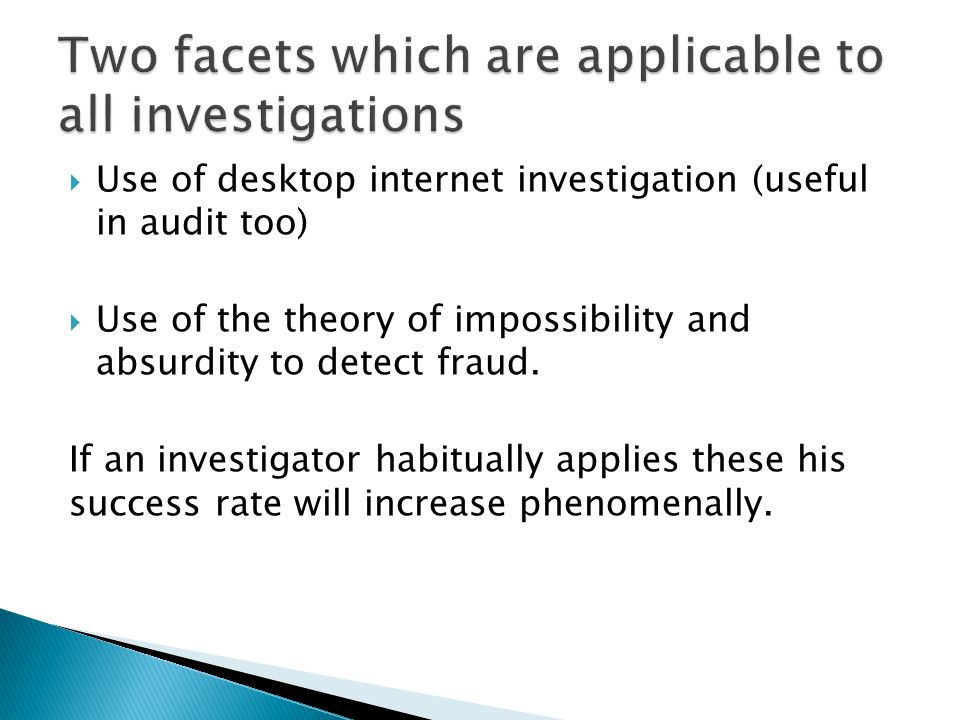  Use of desktop internet investigation (useful in audit too)  Use of the theory of impossibility and absurdity to detect fraud. If an investigator h