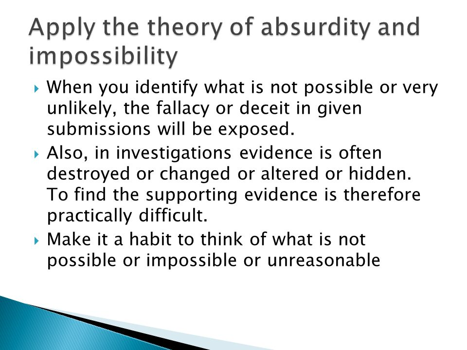  When you identify what is not possible or very unlikely, the fallacy or deceit in given submissions will be exposed.  Also, in investigations evide