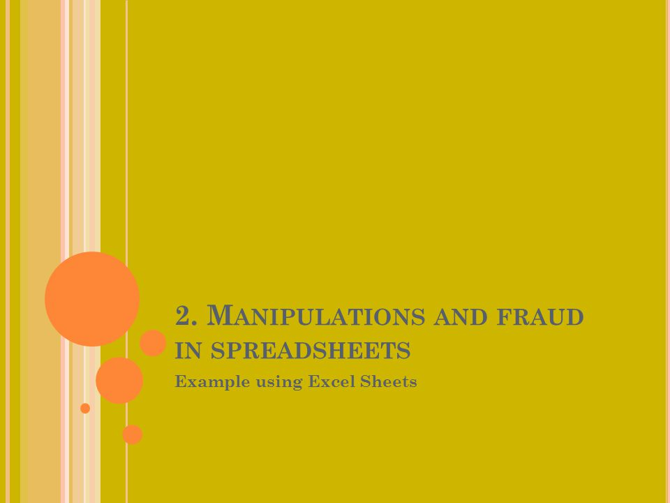 2. M ANIPULATIONS AND FRAUD IN SPREADSHEETS Example using Excel Sheets
