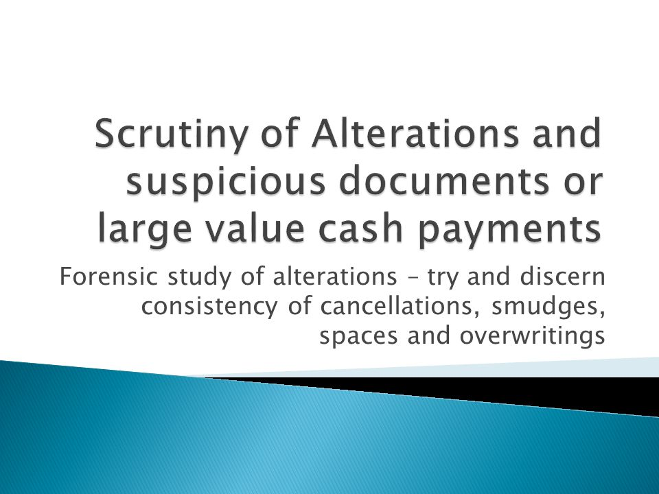 Forensic study of alterations – try and discern consistency of cancellations, smudges, spaces and overwritings