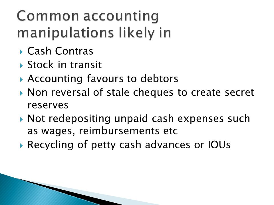  Cash Contras  Stock in transit  Accounting favours to debtors  Non reversal of stale cheques to create secret reserves  Not redepositing unpaid