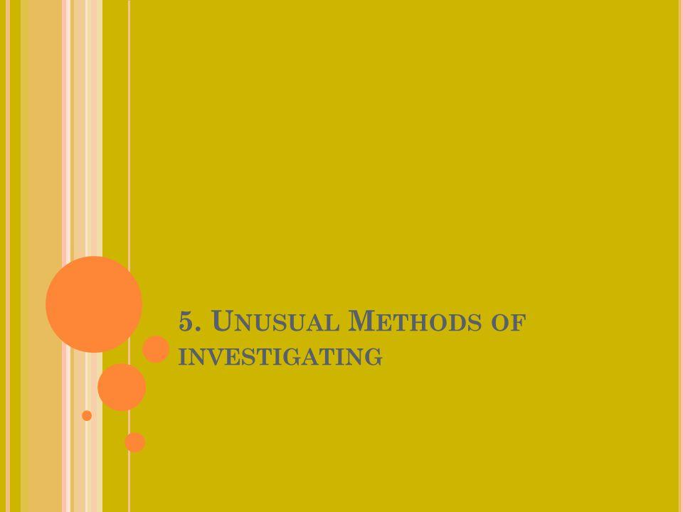 5. U NUSUAL M ETHODS OF INVESTIGATING