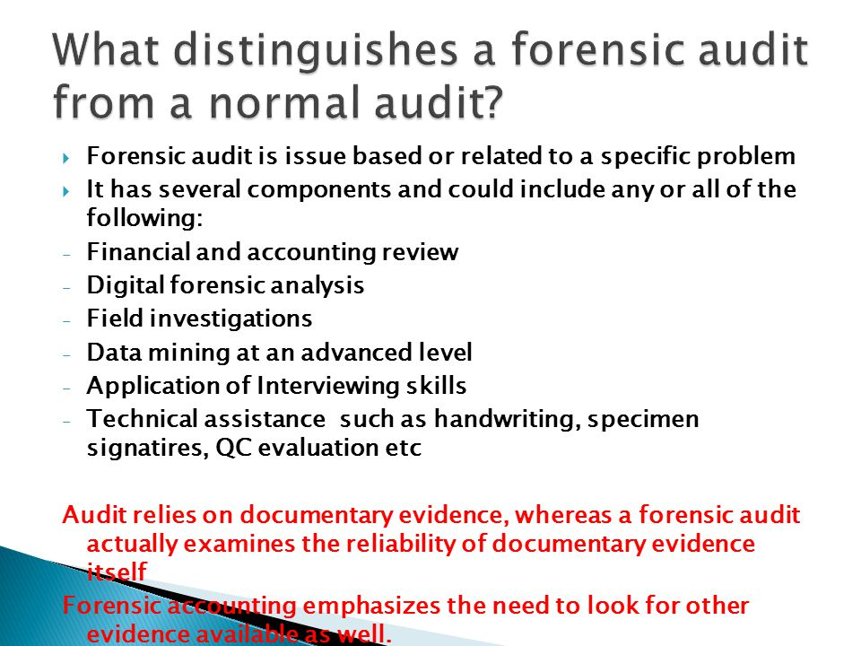  Forensic audit is issue based or related to a specific problem  It has several components and could include any or all of the following: - Financia