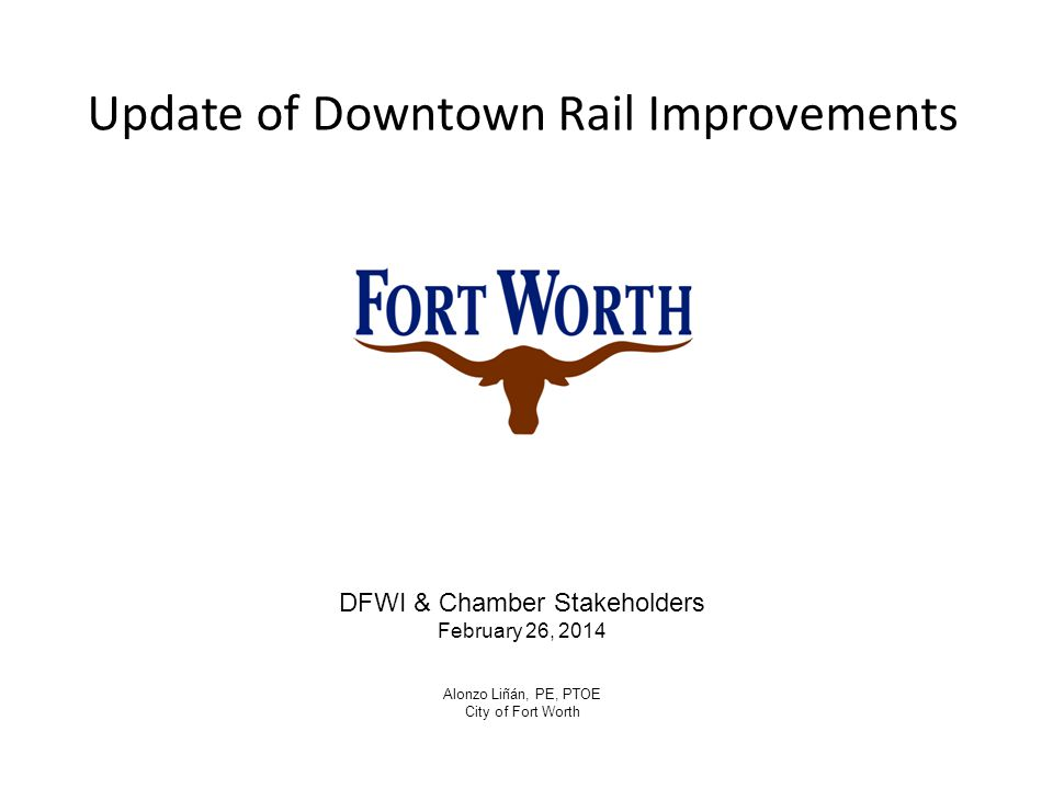 Update of Downtown Rail Improvements DFWI & Chamber Stakeholders February 26, 2014 Alonzo Liñán, PE, PTOE City of Fort Worth