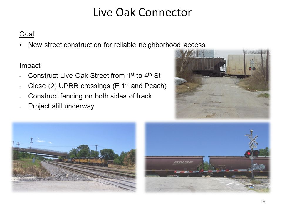 Live Oak Connector Goal New street construction for reliable neighborhood access Impact Construct Live Oak Street from 1 st to 4 th St Close (2) UPRR crossings (E 1 st and Peach) Construct fencing on both sides of track Project still underway 18