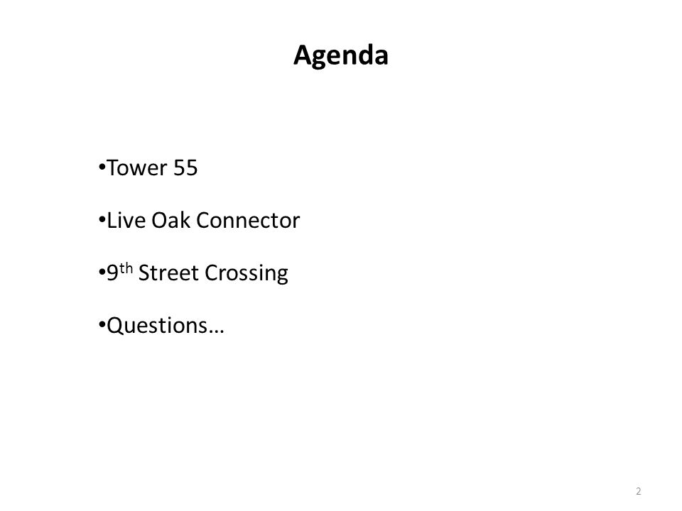 Agenda Tower 55 Live Oak Connector 9 th Street Crossing Questions… 2