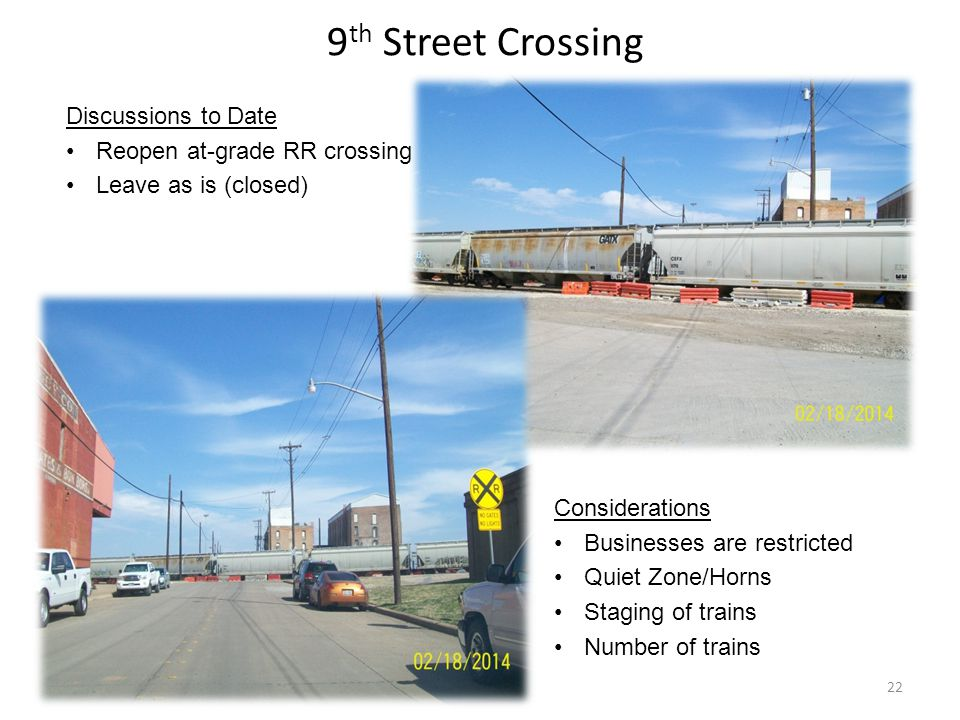 9 th Street Crossing Discussions to Date Reopen at-grade RR crossing Leave as is (closed) Considerations Businesses are restricted Quiet Zone/Horns Staging of trains Number of trains 22