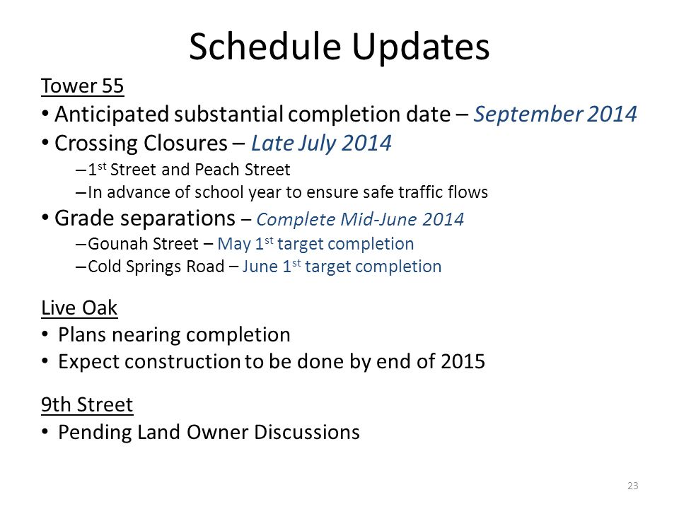 Schedule Updates Tower 55 Anticipated substantial completion date – September 2014 Crossing Closures – Late July 2014 – 1 st Street and Peach Street – In advance of school year to ensure safe traffic flows Grade separations – Complete Mid-June 2014 – Gounah Street – May 1 st target completion – Cold Springs Road – June 1 st target completion Live Oak Plans nearing completion Expect construction to be done by end of 2015 9th Street Pending Land Owner Discussions 23