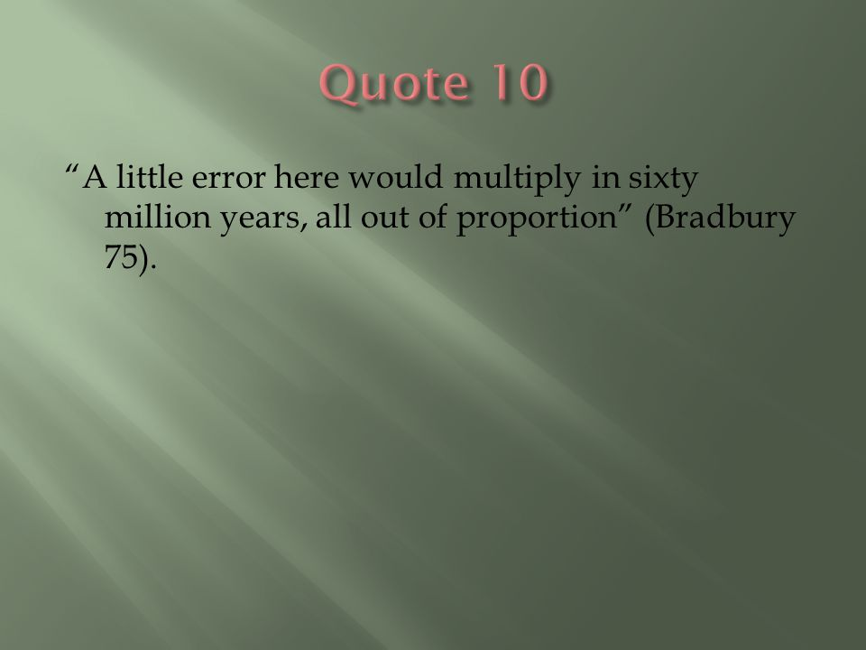 """""""A little error here would multiply in sixty million years, all out of proportion"""" (Bradbury 75)."""