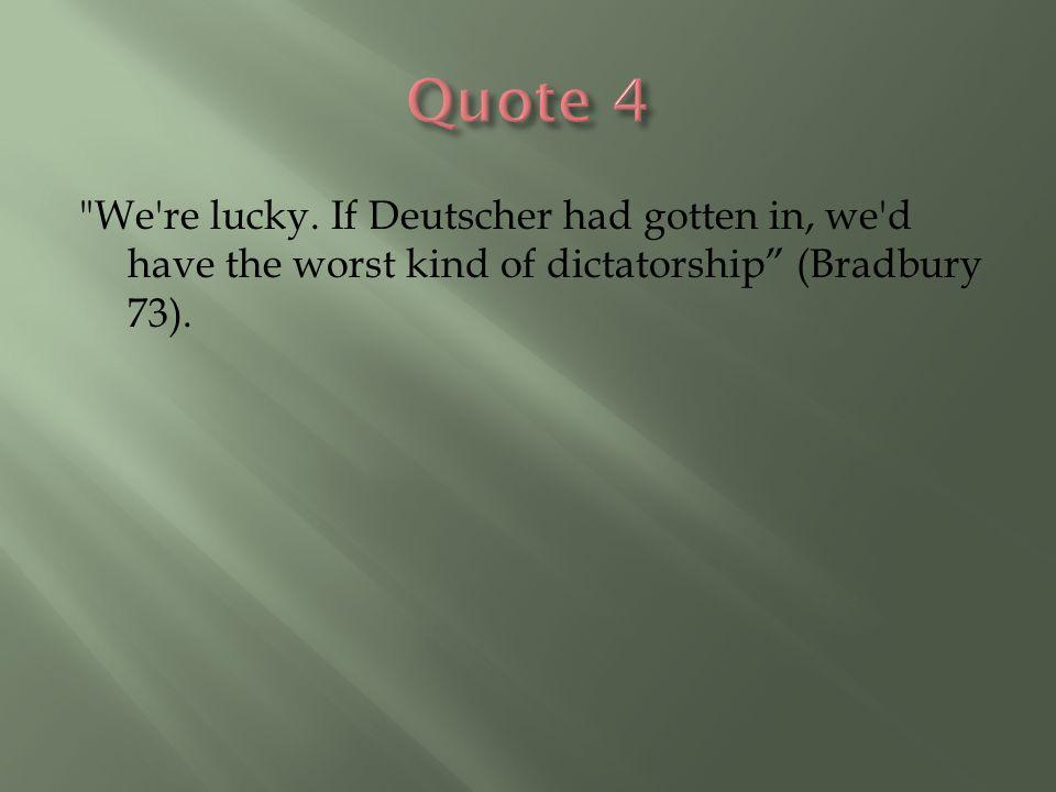 We re lucky. If Deutscher had gotten in, we d have the worst kind of dictatorship (Bradbury 73).